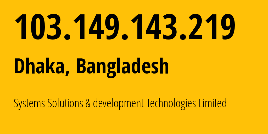 IP address 103.149.143.219 (Dhaka, Dhaka Division, Bangladesh) get location, coordinates on map, ISP provider AS63526 Systems Solutions & development Technologies Limited // who is provider of ip address 103.149.143.219, whose IP address