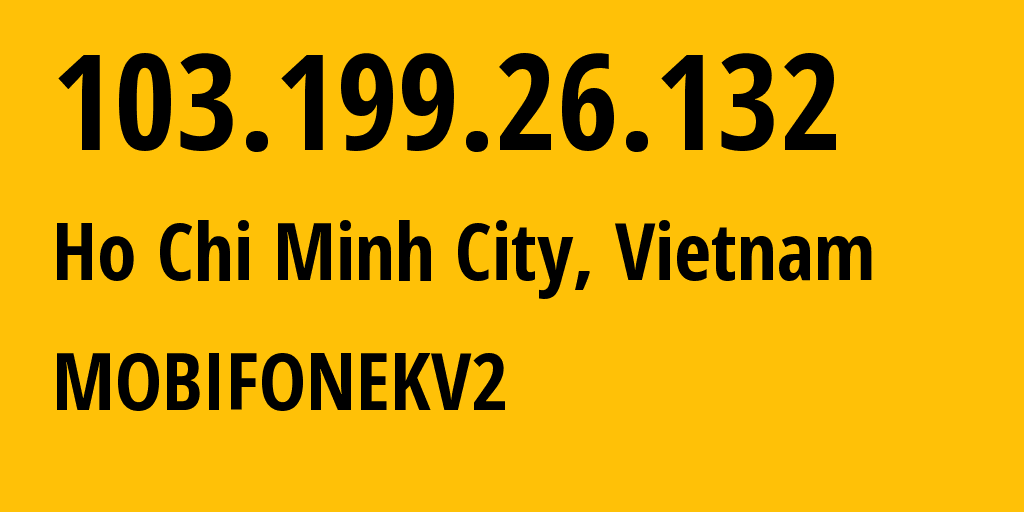 IP address 103.199.26.132 (Ho Chi Minh City, Ho Chi Minh, Vietnam) get location, coordinates on map, ISP provider AS131429 MOBIFONEKV2 // who is provider of ip address 103.199.26.132, whose IP address