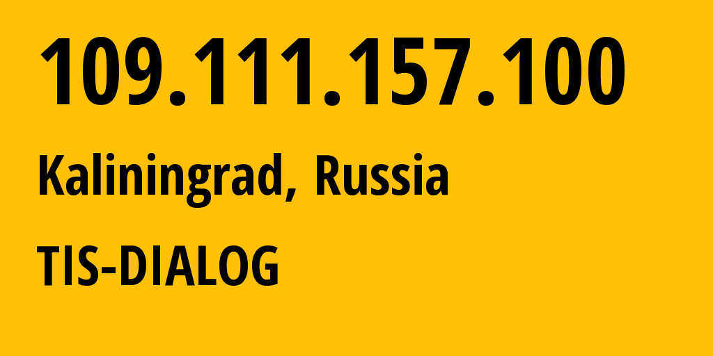 IP address 109.111.157.100 (Kaliningrad, Kaliningrad Oblast, Russia) get location, coordinates on map, ISP provider AS31214 TIS-DIALOG // who is provider of ip address 109.111.157.100, whose IP address