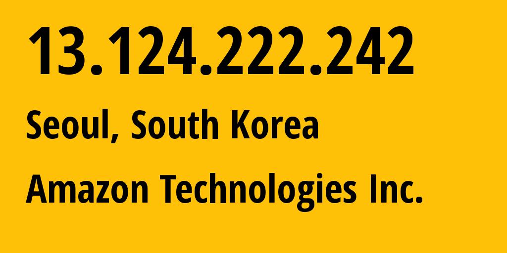 IP address 13.124.222.242 (Seoul, Seoul, South Korea) get location, coordinates on map, ISP provider AS16509 Amazon Technologies Inc. // who is provider of ip address 13.124.222.242, whose IP address