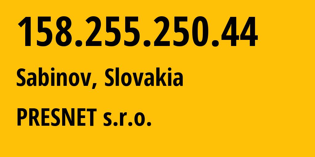 IP address 158.255.250.44 (Sabinov, Presov, Slovakia) get location, coordinates on map, ISP provider AS51653 PRESNET s.r.o. // who is provider of ip address 158.255.250.44, whose IP address