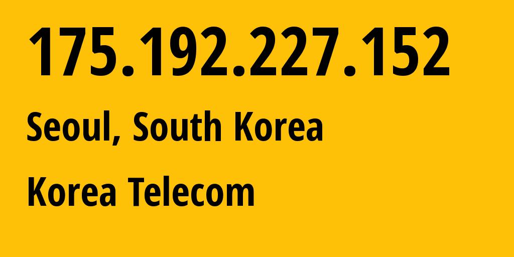 IP address 175.192.227.152 (Seongdong-gu, Seoul, South Korea) get location, coordinates on map, ISP provider AS4766 Korea Telecom // who is provider of ip address 175.192.227.152, whose IP address