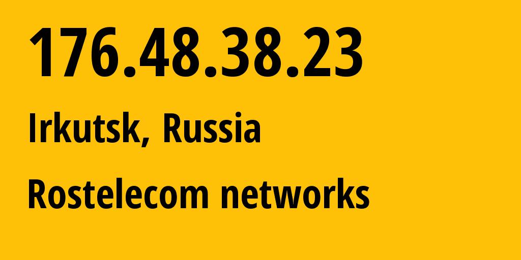 IP address 176.48.38.23 (Irkutsk, Irkutsk Oblast, Russia) get location, coordinates on map, ISP provider AS12389 Rostelecom networks // who is provider of ip address 176.48.38.23, whose IP address