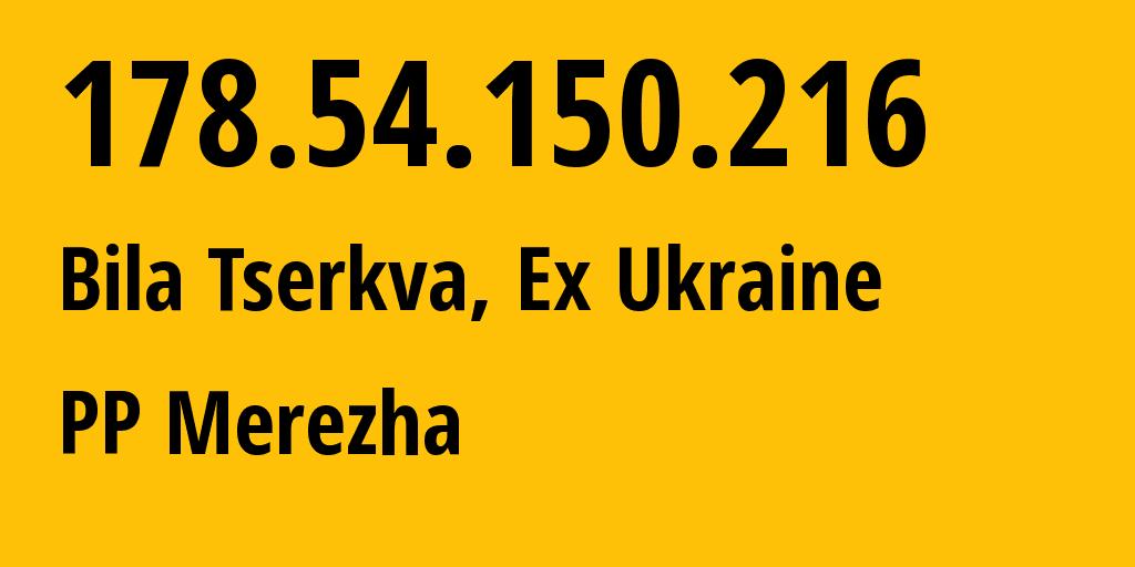IP address 178.54.150.216 (Bila Tserkva, Kyiv, Ukraine) get location, coordinates on map, ISP provider AS48437 PP Merezha // who is provider of ip address 178.54.150.216, whose IP address