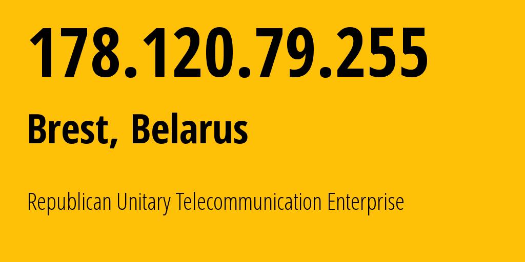 IP address 178.120.79.255 (Brest, Brest, Belarus) get location, coordinates on map, ISP provider AS6697 Republican Unitary Telecommunication Enterprise Beltelecom // who is provider of ip address 178.120.79.255, whose IP address