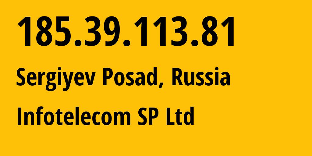 IP address 185.39.113.81 (Sergiyev Posad, Moscow Oblast, Russia) get location, coordinates on map, ISP provider AS62340 Infotelecom SP Ltd // who is provider of ip address 185.39.113.81, whose IP address