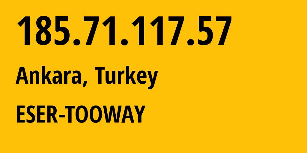 IP address 185.71.117.57 (Ankara, Ankara, Turkey) get location, coordinates on map, ISP provider AS29286 ESER-TOOWAY // who is provider of ip address 185.71.117.57, whose IP address