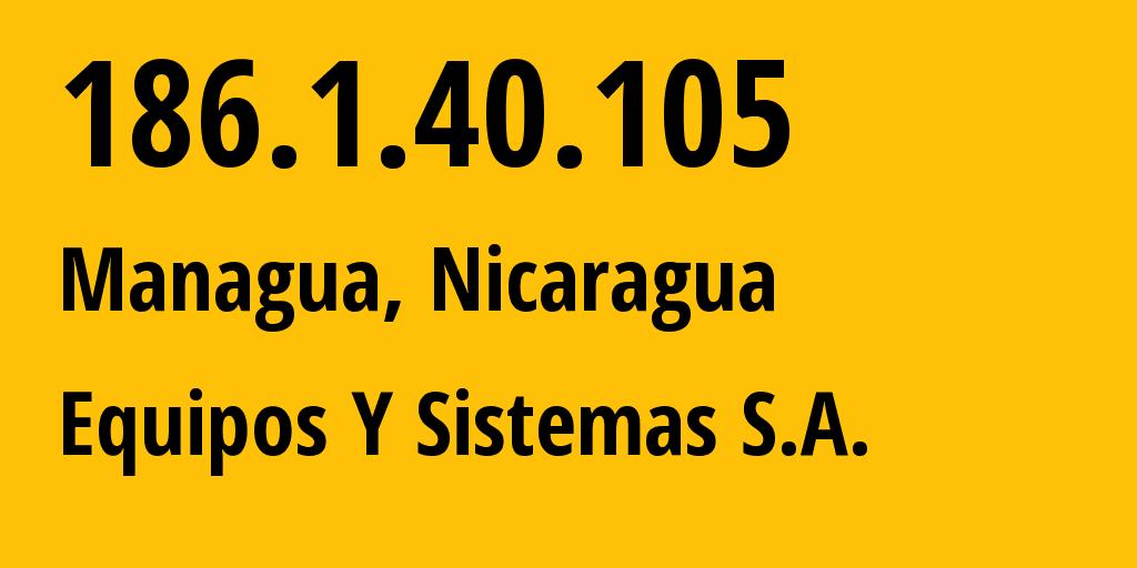 IP address 186.1.40.105 (Managua, Departamento de Managua, Nicaragua) get location, coordinates on map, ISP provider AS18840 Equipos Y Sistemas S.A. // who is provider of ip address 186.1.40.105, whose IP address