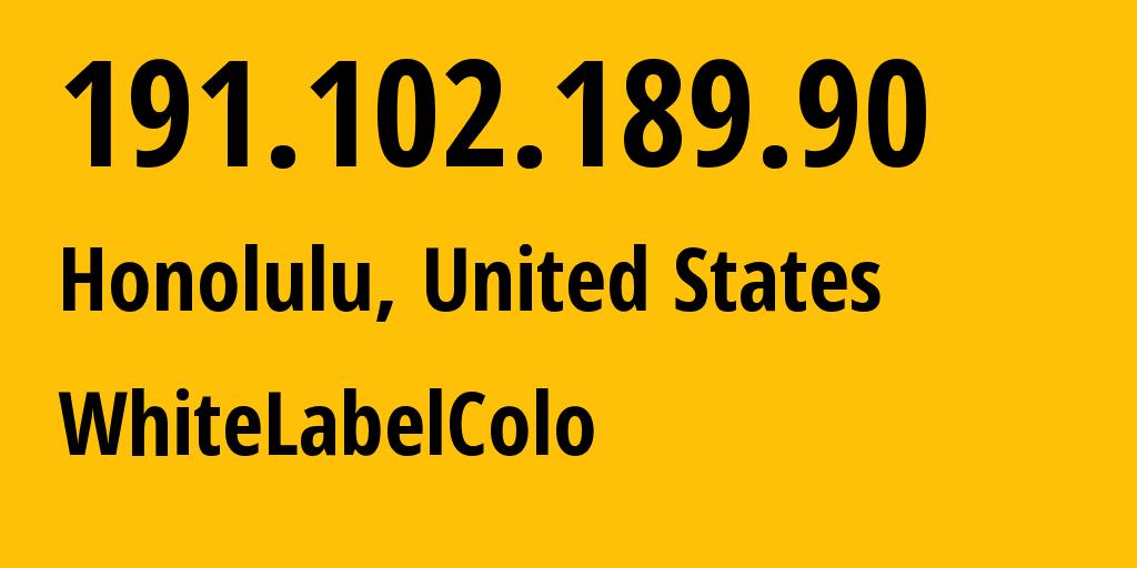 IP address 191.102.189.90 (Honolulu, Hawaii, United States) get location, coordinates on map, ISP provider AS394474 WhiteLabelColo // who is provider of ip address 191.102.189.90, whose IP address