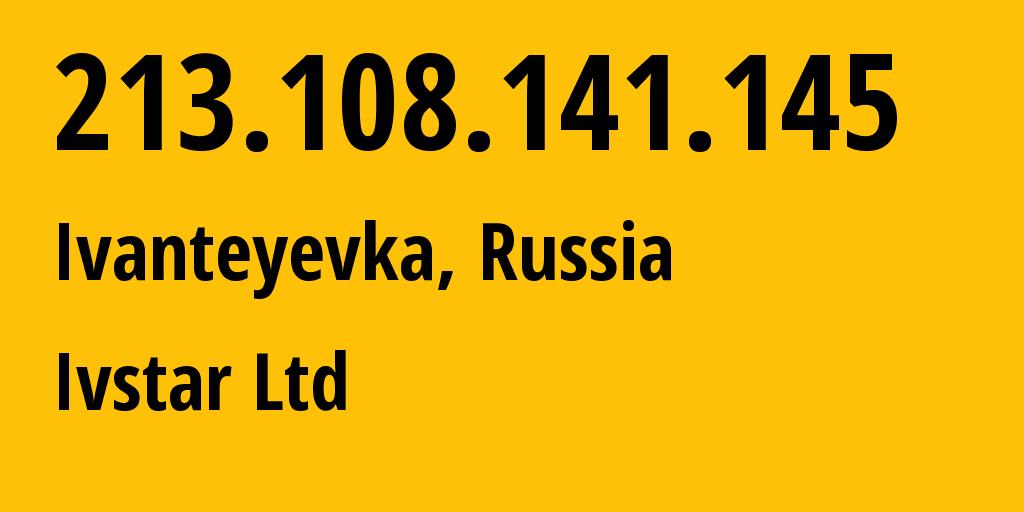 IP address 213.108.141.145 (Ivanteyevka, Moscow Oblast, Russia) get location, coordinates on map, ISP provider AS29588 Ivstar Ltd // who is provider of ip address 213.108.141.145, whose IP address