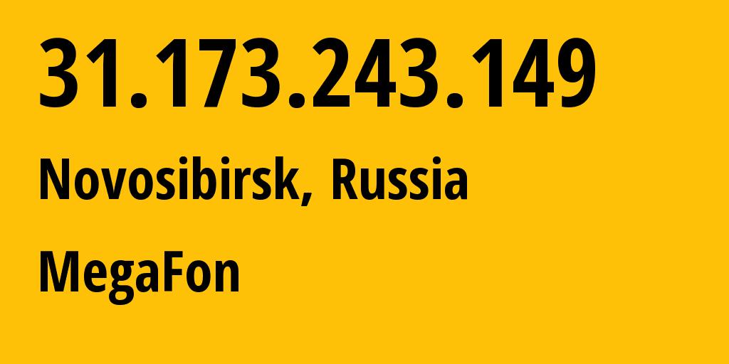 IP address 31.173.243.149 (Novosibirsk, Novosibirsk Oblast, Russia) get location, coordinates on map, ISP provider AS31205 MegaFon // who is provider of ip address 31.173.243.149, whose IP address