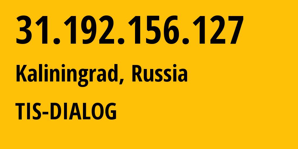 IP address 31.192.156.127 (Kaliningrad, Kaliningrad Oblast, Russia) get location, coordinates on map, ISP provider AS31214 TIS-DIALOG // who is provider of ip address 31.192.156.127, whose IP address