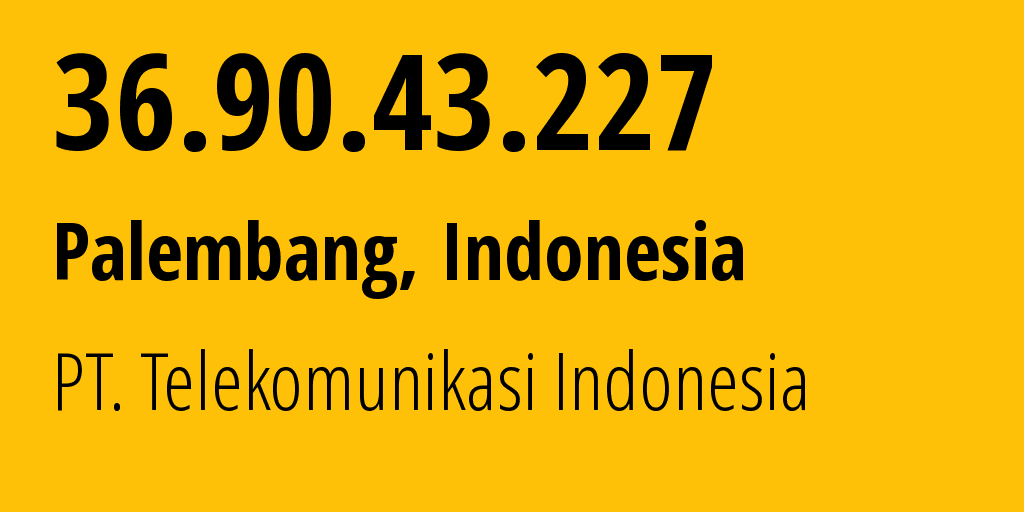 IP address 36.90.43.227 (Bandar Lampung, Lampung, Indonesia) get location, coordinates on map, ISP provider AS7713 PT. Telekomunikasi Indonesia // who is provider of ip address 36.90.43.227, whose IP address