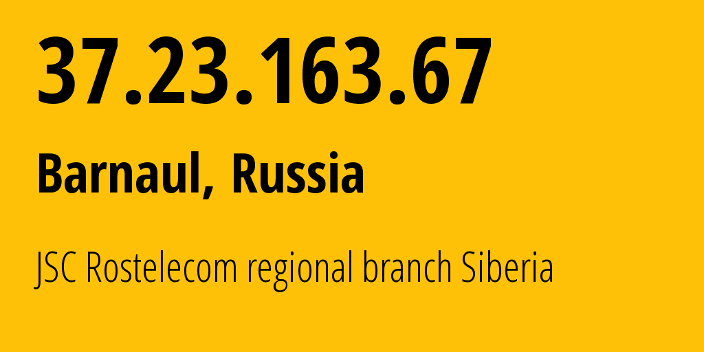 IP address 37.23.163.67 (Barnaul, Altai Krai, Russia) get location, coordinates on map, ISP provider AS12389 JSC Rostelecom regional branch Siberia // who is provider of ip address 37.23.163.67, whose IP address