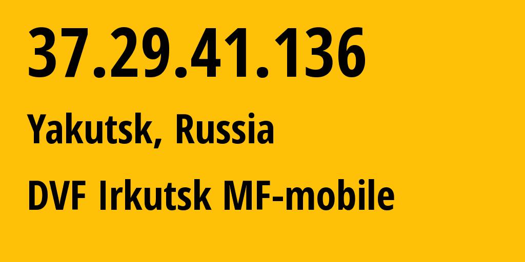 IP address 37.29.41.136 (Yakutsk, Sakha, Russia) get location, coordinates on map, ISP provider AS31133 DVF Irkutsk MF-mobile // who is provider of ip address 37.29.41.136, whose IP address