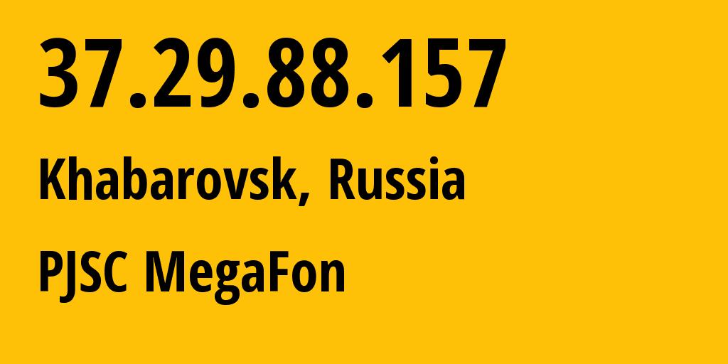 IP address 37.29.88.157 (Khabarovsk, Khabarovsk, Russia) get location, coordinates on map, ISP provider AS31133 Far East branch of OJSC MegaFon // who is provider of ip address 37.29.88.157, whose IP address