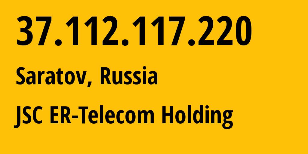 IP address 37.112.117.220 (Saratov, Saratovskaya Oblast, Russia) get location, coordinates on map, ISP provider AS50543 JSC ER-Telecom Holding // who is provider of ip address 37.112.117.220, whose IP address
