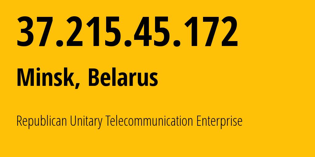 IP address 37.215.45.172 (Minsk, Minsk City, Belarus) get location, coordinates on map, ISP provider AS6697 Republican Unitary Telecommunication Enterprise Beltelecom // who is provider of ip address 37.215.45.172, whose IP address