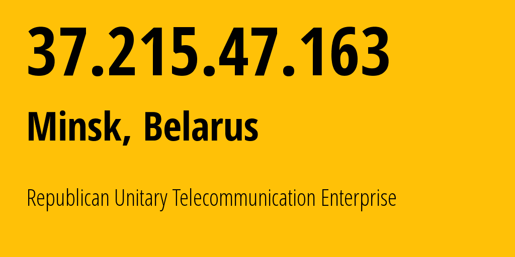 IP address 37.215.47.163 (Minsk, Minsk City, Belarus) get location, coordinates on map, ISP provider AS6697 Republican Unitary Telecommunication Enterprise Beltelecom // who is provider of ip address 37.215.47.163, whose IP address