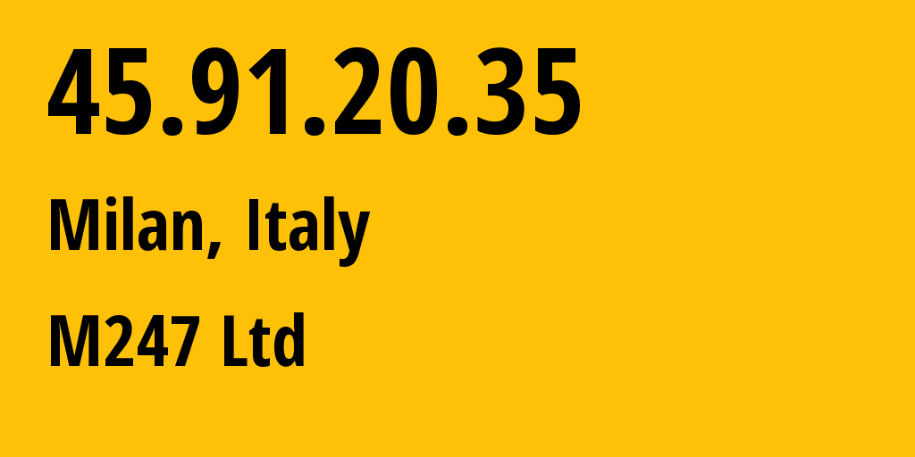 IP address 45.91.20.35 (Milan, Lombardy, Italy) get location, coordinates on map, ISP provider AS9009 M247 Ltd // who is provider of ip address 45.91.20.35, whose IP address
