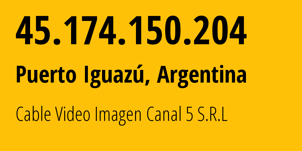 IP address 45.174.150.204 (Puerto Iguazú, Misiones, Argentina) get location, coordinates on map, ISP provider AS267829 Cable Video Imagen Canal 5 S.R.L // who is provider of ip address 45.174.150.204, whose IP address