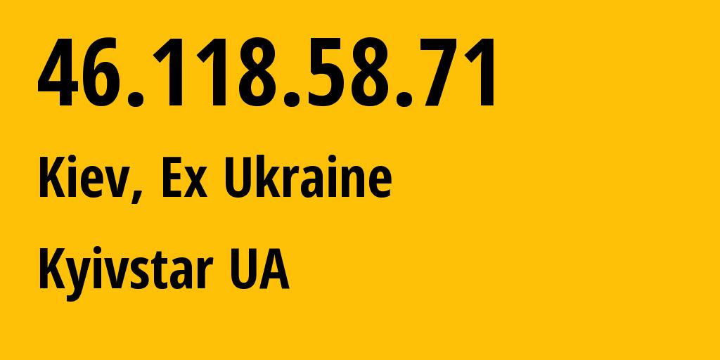 IP address 46.118.58.71 (Kiev, Kyiv City, Ukraine) get location, coordinates on map, ISP provider AS15895 Kyivstar UA // who is provider of ip address 46.118.58.71, whose IP address