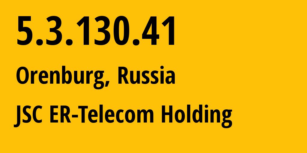IP address 5.3.130.41 (Orenburg, Orenburg Oblast, Russia) get location, coordinates on map, ISP provider AS42683 JSC ER-Telecom Holding // who is provider of ip address 5.3.130.41, whose IP address