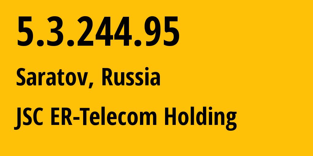IP address 5.3.244.95 (Saratov, Saratovskaya Oblast, Russia) get location, coordinates on map, ISP provider AS50543 JSC ER-Telecom Holding // who is provider of ip address 5.3.244.95, whose IP address