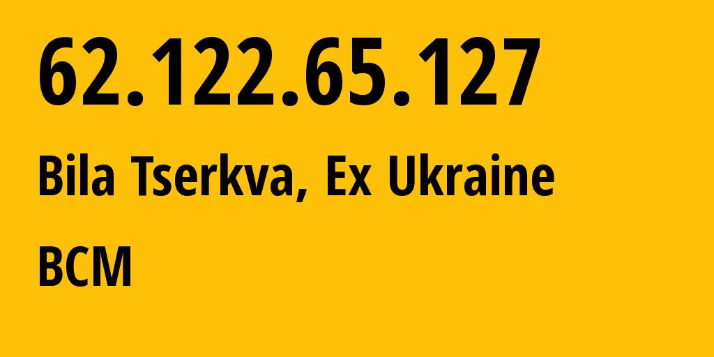 IP address 62.122.65.127 (Bila Tserkva, Kyiv, Ukraine) get location, coordinates on map, ISP provider AS42504 BCM // who is provider of ip address 62.122.65.127, whose IP address