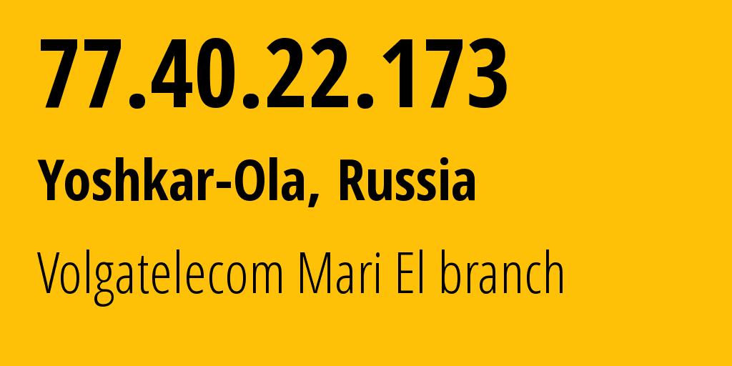 IP address 77.40.22.173 (Yoshkar-Ola, Mariy-El Republic, Russia) get location, coordinates on map, ISP provider AS12389 Volgatelecom Mari El branch // who is provider of ip address 77.40.22.173, whose IP address