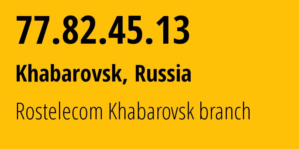 IP address 77.82.45.13 (Khabarovsk, Khabarovsk, Russia) get location, coordinates on map, ISP provider AS12389 Rostelecom Khabarovsk branch // who is provider of ip address 77.82.45.13, whose IP address