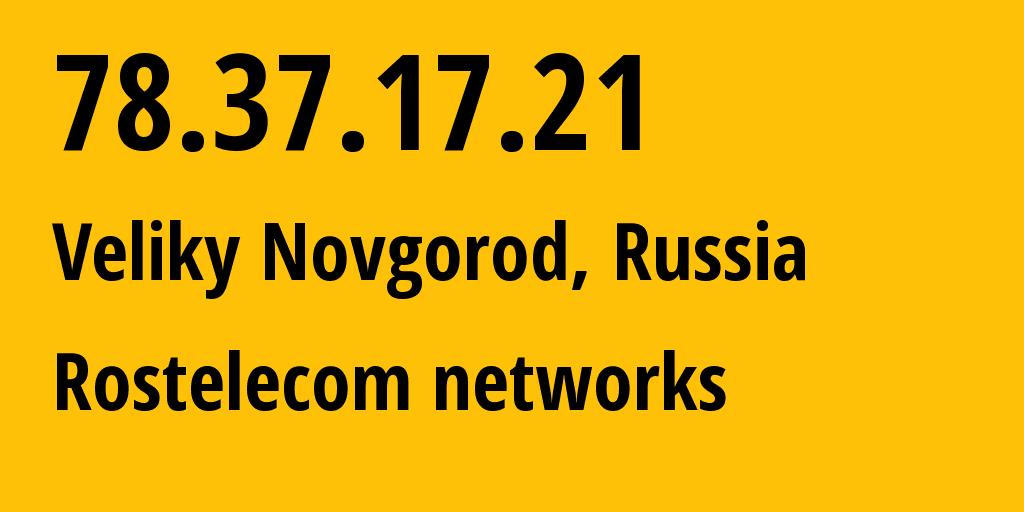 IP address 78.37.17.21 (Veliky Novgorod, Novgorod Oblast, Russia) get location, coordinates on map, ISP provider AS12389 Rostelecom networks // who is provider of ip address 78.37.17.21, whose IP address