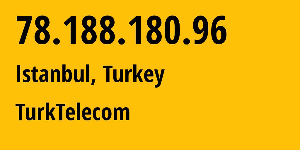 IP address 78.188.180.96 (Istanbul, Istanbul, Turkey) get location, coordinates on map, ISP provider AS9121 Turk Telekomunikasyon A.S // who is provider of ip address 78.188.180.96, whose IP address