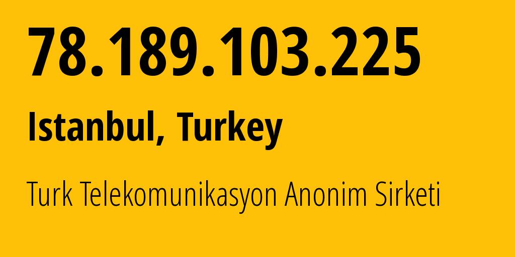 IP address 78.189.103.225 (Istanbul, Istanbul, Turkey) get location, coordinates on map, ISP provider AS9121 Turk Telekomunikasyon Anonim Sirketi // who is provider of ip address 78.189.103.225, whose IP address