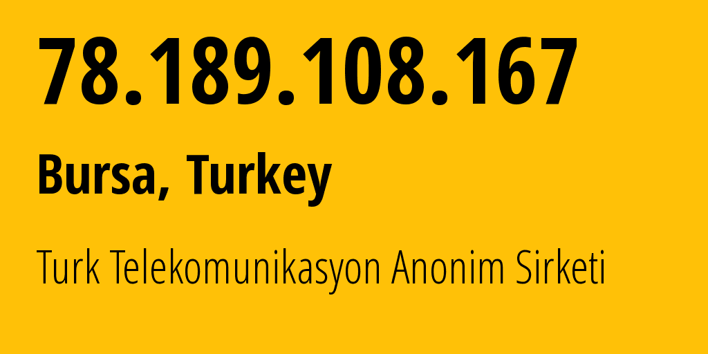 IP address 78.189.108.167 (Bursa, Bursa, Turkey) get location, coordinates on map, ISP provider AS9121 Turk Telekomunikasyon Anonim Sirketi // who is provider of ip address 78.189.108.167, whose IP address