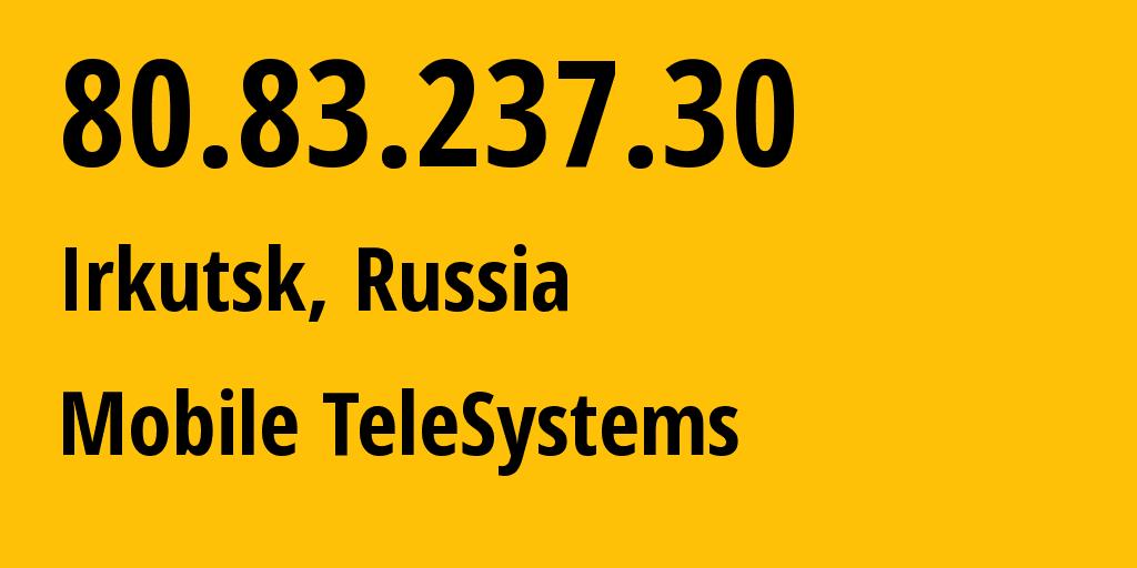 IP address 80.83.237.30 (Irkutsk, Irkutsk Oblast, Russia) get location, coordinates on map, ISP provider AS39811 Mobile TeleSystems // who is provider of ip address 80.83.237.30, whose IP address