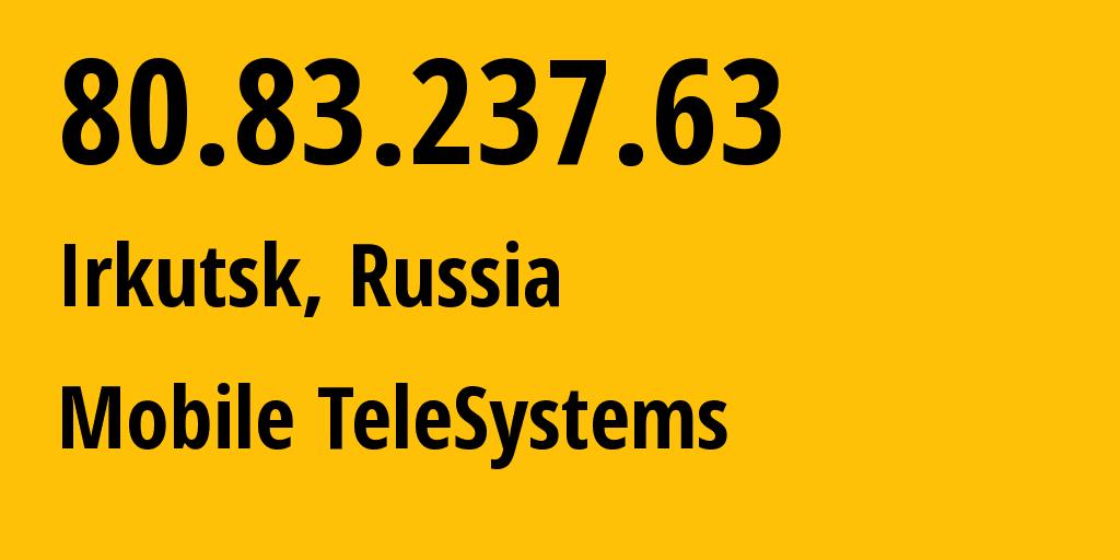 IP address 80.83.237.63 (Irkutsk, Irkutsk Oblast, Russia) get location, coordinates on map, ISP provider AS39811 Mobile TeleSystems // who is provider of ip address 80.83.237.63, whose IP address