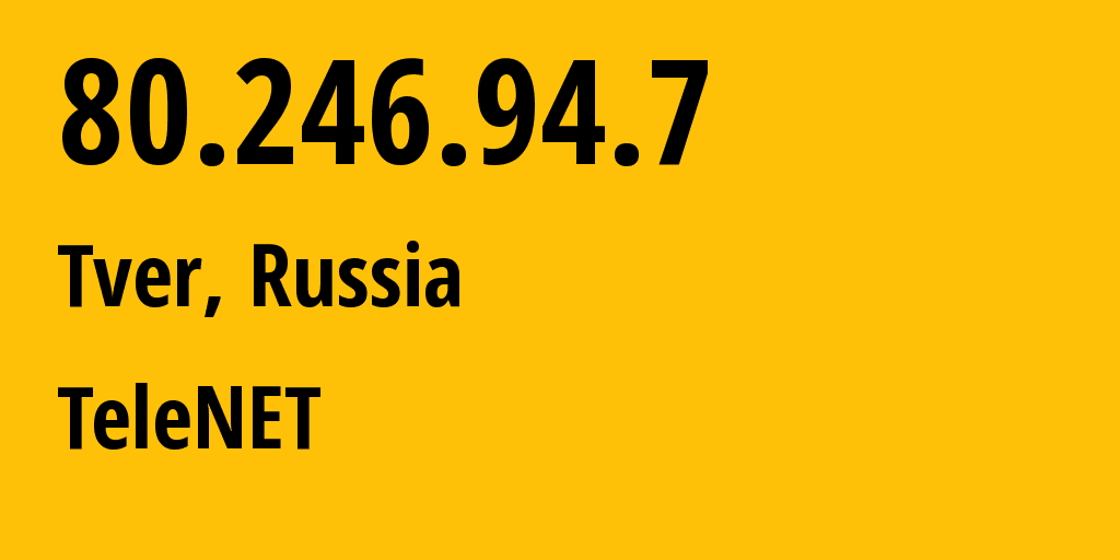 IP address 80.246.94.7 (Tver, Tver Oblast, Russia) get location, coordinates on map, ISP provider AS12389 TeleNET // who is provider of ip address 80.246.94.7, whose IP address