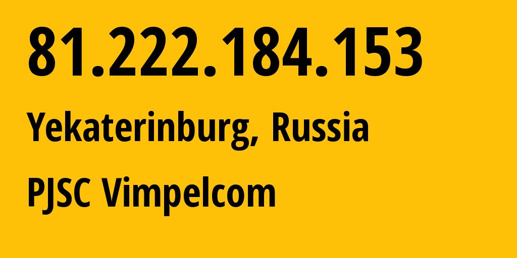 IP address 81.222.184.153 (Yekaterinburg, Sverdlovsk Oblast, Russia) get location, coordinates on map, ISP provider AS16345 Public Joint Stock Company Vimpel-Communications // who is provider of ip address 81.222.184.153, whose IP address