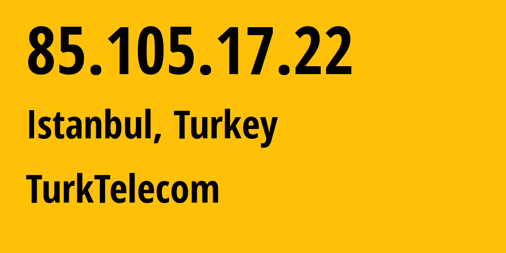 IP address 85.105.17.22 (Istanbul, Istanbul, Turkey) get location, coordinates on map, ISP provider AS9121 Turk Telekomunikasyon A.S // who is provider of ip address 85.105.17.22, whose IP address