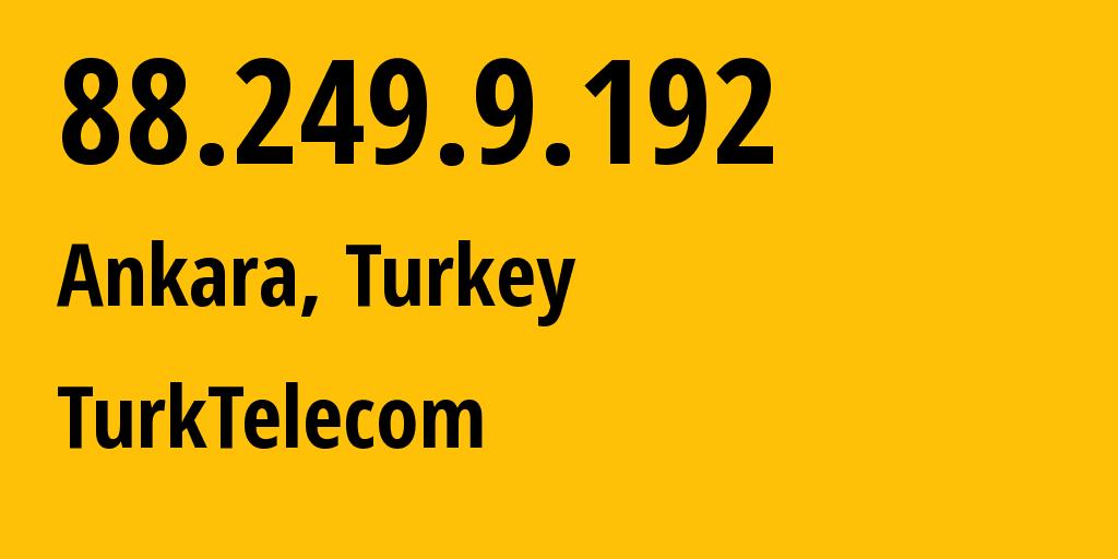 IP address 88.249.9.192 (Ankara, Ankara, Turkey) get location, coordinates on map, ISP provider AS9121 Turk Telekomunikasyon A.S // who is provider of ip address 88.249.9.192, whose IP address