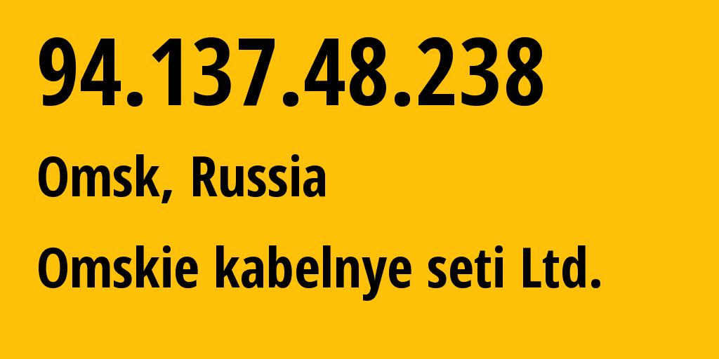 IP address 94.137.48.238 (Omsk, Omsk Oblast, Russia) get location, coordinates on map, ISP provider AS47165 Omskie kabelnye seti Ltd. // who is provider of ip address 94.137.48.238, whose IP address
