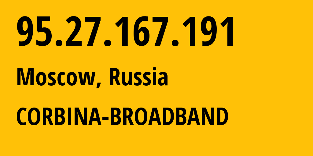 IP address 95.27.167.191 (Moscow, Moscow, Russia) get location, coordinates on map, ISP provider AS8402 CORBINA-BROADBAND // who is provider of ip address 95.27.167.191, whose IP address