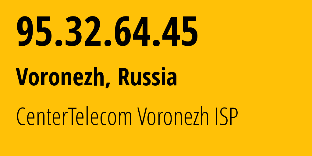 IP address 95.32.64.45 (Voronezh, Voronezh Oblast, Russia) get location, coordinates on map, ISP provider AS12389 CenterTelecom Voronezh ISP // who is provider of ip address 95.32.64.45, whose IP address