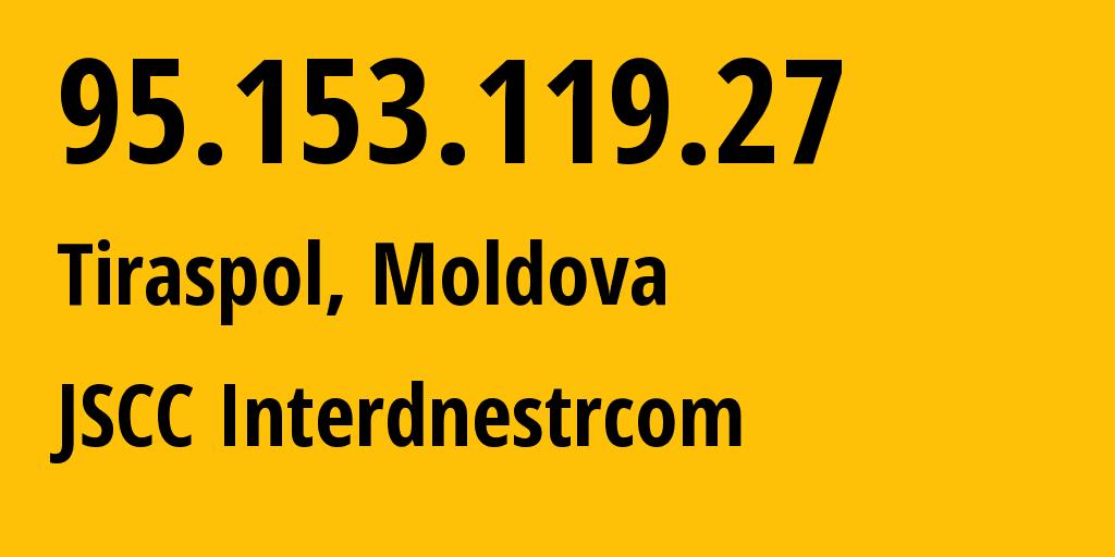 IP address 95.153.119.27 (Tiraspol, Transnistria, Republic of Moldova) get location, coordinates on map, ISP provider AS1547 JSCC Interdnestrcom // who is provider of ip address 95.153.119.27, whose IP address