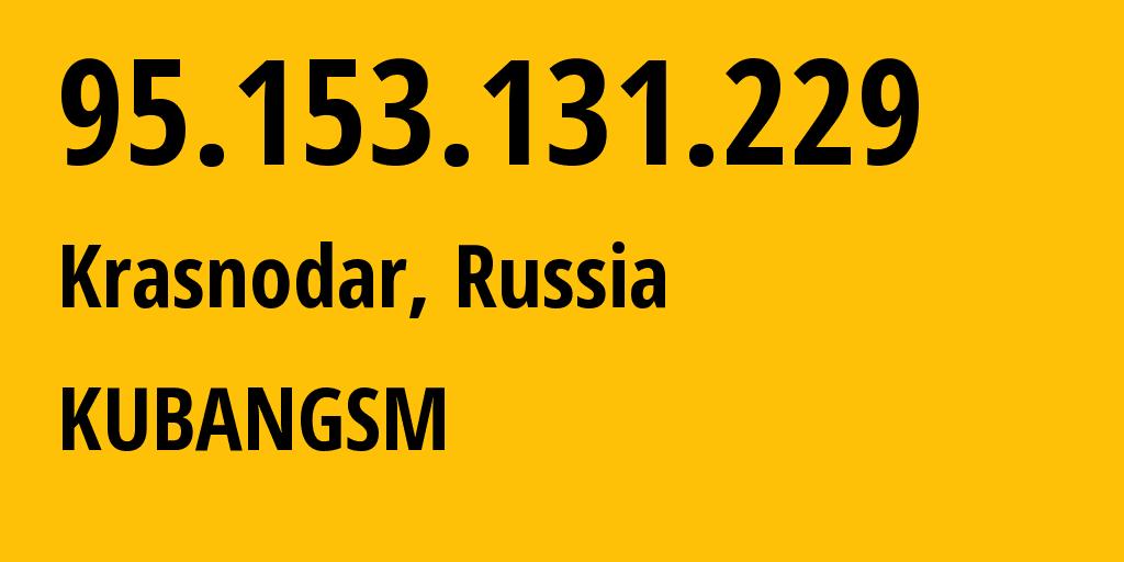 IP address 95.153.131.229 (Krasnodar, Krasnodarskiy Kray, Russia) get location, coordinates on map, ISP provider AS29497 KUBANGSM // who is provider of ip address 95.153.131.229, whose IP address