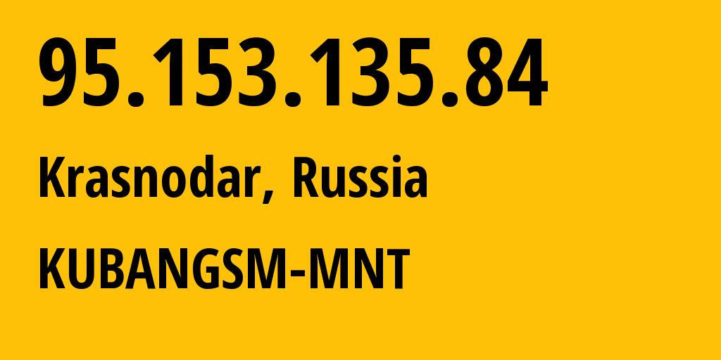 IP address 95.153.135.84 (Krasnodar, Krasnodarskiy Kray, Russia) get location, coordinates on map, ISP provider AS29497 KUBANGSM-MNT // who is provider of ip address 95.153.135.84, whose IP address